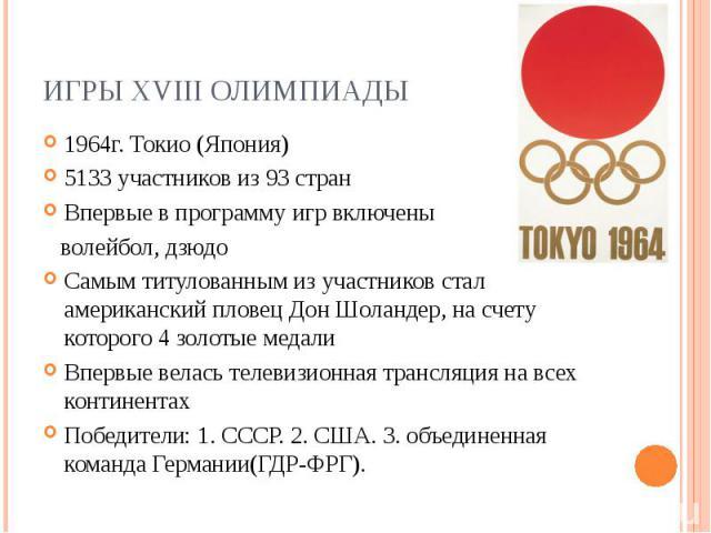 Игры XVIII Олимпиады1964г. Токио (Япония) 5133 участников из 93 стран Впервые в программу игр включены волейбол, дзюдо Самым титулованным из участников стал американский пловец Дон Шоландер, на счету которого 4 золотые медали Впервые велась телевизи…