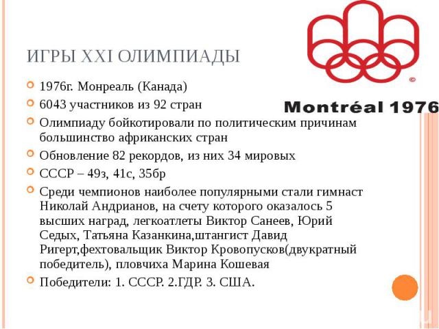 Игры XXI Олимпиады1976г. Монреаль (Канада) 6043 участников из 92 стран Олимпиаду бойкотировали по политическим причинам большинство африканских стран Обновление 82 рекордов, из них 34 мировых CCCР – 49з, 41с, 35бр Среди чемпионов наиболее популярным…