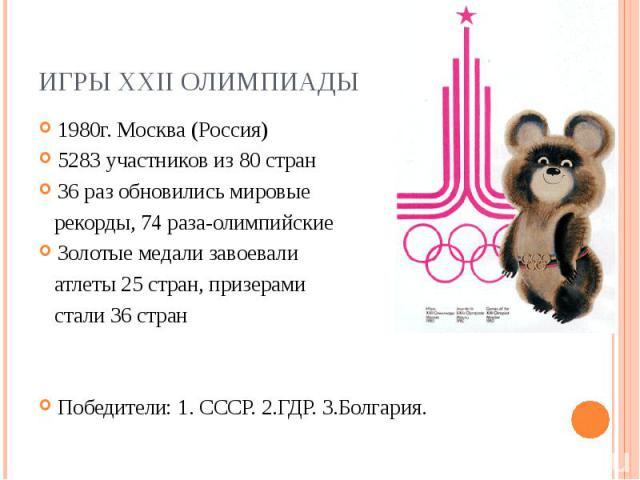 Игры XXII Олимпиады1980г. Москва (Россия) 5283 участников из 80 стран 36 раз обновились мировые рекорды, 74 раза-олимпийские Золотые медали завоевали атлеты 25 стран, призерами стали 36 стран Победители: 1. CCCР. 2.ГДР. 3.Болгария.