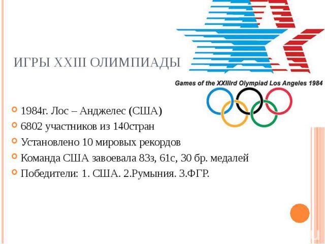 Игры XXIII Олимпиады1984г. Лос – Анджелес (США) 6802 участников из 140стран Установлено 10 мировых рекордов Команда США завоевала 83з, 61с, 30 бр. медалей Победители: 1. CША. 2.Румыния. 3.ФГР.