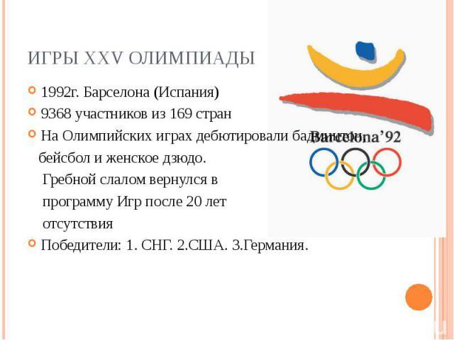 Игры XXV Олимпиады1992г. Барселона (Испания) 9368 участников из 169 стран На Олимпийских играх дебютировалибадминтон, бейсболи женскоедзюдо. Гребной слаломвернулся в программу Игр после 20 лет отсутствия Победители: 1. СНГ. 2.США. 3.Германия.