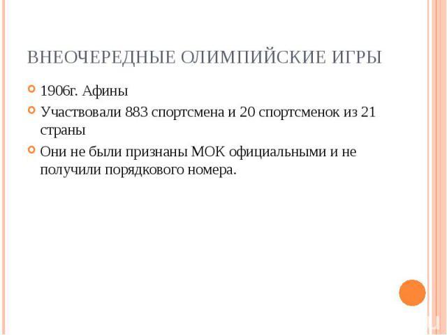Внеочередные Олимпийские игры1906г. Афины Участвовали 883 спортсмена и 20 спортсменок из 21 страны Они не были признаныМОКофициальными и не получили порядкового номера.