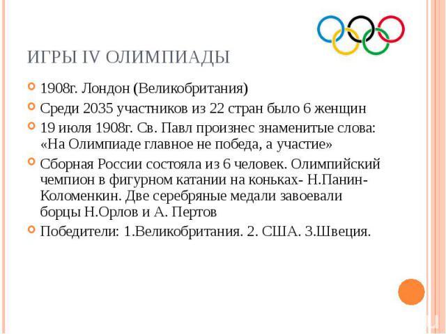 Игры IV Олимпиады1908г. Лондон (Великобритания) Среди 2035 участников из 22 стран было 6 женщин 19 июля 1908г. Св. Павл произнес знаменитые слова: «На Олимпиаде главное не победа, а участие» Сборная России состояла из 6 человек. Олимпийский чемпион …