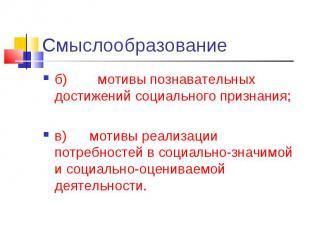 Смыслообразованиеб) мотивы познавательных достижений социального признания; в) м