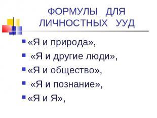 ФОРМУЛЫ ДЛЯ ЛИЧНОСТНЫХ УУД«Я и природа», «Я и другие люди», «Я и общество», «Я и