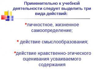 Применительно к учебной деятельности следует выделить три вида действий: *личнос