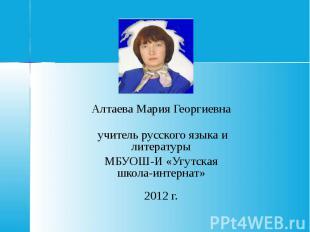 Алтаева Мария Георгиевна учитель русского языка и литературы МБУОШ-И «Угутская ш