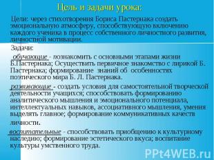 Цель и задачи урока: Цели: через стихотворения Бориса Пастернака создать эмоцион