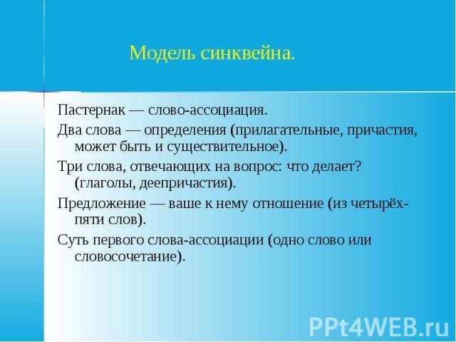 Модель синквейна.Пастернак — слово-ассоциация. Два слова — определения (прилагательные, причастия, может быть и существительное). Три слова, отвечающих на вопрос: что делает? (глаголы, деепричастия). Предложение — ваше к нему отношение (из четырёх-п…