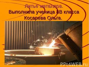 Литье металлов. Выполнила ученица 8В класса Косарева Ольга.