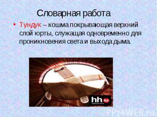 Словарная работаТундук – кошма покрывающая верхний слой юрты, служащая одновреме
