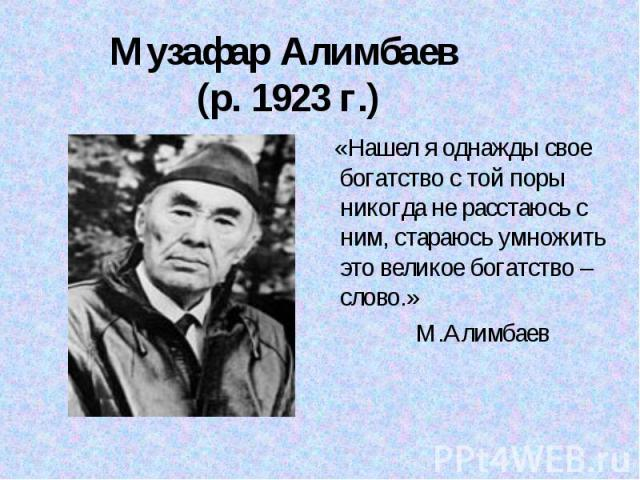 Музафар Алимбаев (р. 1923 г.) «Нашел я однажды свое богатство с той поры никогда не расстаюсь с ним, стараюсь умножить это великое богатство – слово.» М.Алимбаев
