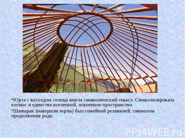 Юрта с восходом солнца имела символический смысл. Символизировала космос и единство вселенной, освоенное пространство. Шанырак (навершие юрты) был семейной реликвией, символом продолжения рода.