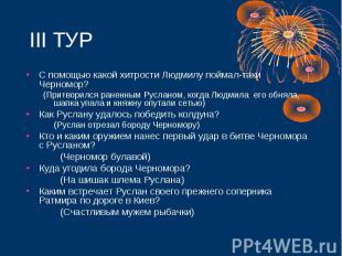 III ТУРС помощью какой хитрости Людмилу поймал-таки Черномор? (Притворился ранен