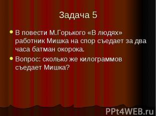 Задача 5В повести М.Горького «В людях» работник Мишка на спор съедает за два час