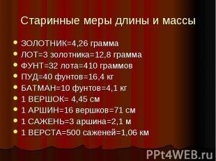 Старинные меры длины и массыЗОЛОТНИК=4,26 грамма ЛОТ=3 золотника=12,8 грамма ФУН