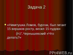 Задача 2 «Никитушка Ломов, бурлак, был гигант 15 вершков росту, весил 15 пудов»