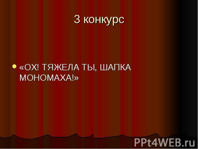 3 конкурс «ОХ! ТЯЖЕЛА ТЫ, ШАПКА МОНОМАХА!»