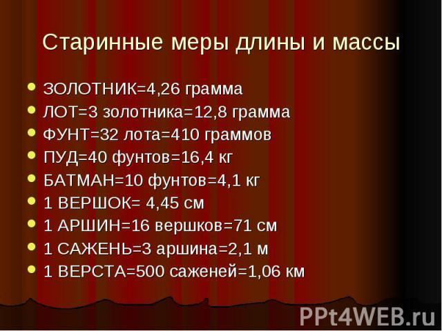 Старинные меры длины и массыЗОЛОТНИК=4,26 грамма ЛОТ=3 золотника=12,8 грамма ФУНТ=32 лота=410 граммов ПУД=40 фунтов=16,4 кг БАТМАН=10 фунтов=4,1 кг 1 ВЕРШОК= 4,45 см 1 АРШИН=16 вершков=71 см 1 САЖЕНЬ=3 аршина=2,1 м 1 ВЕРСТА=500 саженей=1,06 км