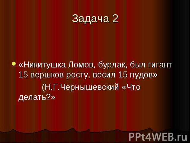 Задача 2 «Никитушка Ломов, бурлак, был гигант 15 вершков росту, весил 15 пудов» (Н.Г.Чернышевский «Что делать?»