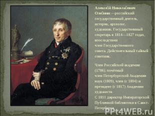 Алексе й Никола евич Оле нин—российский государственный деятель, историк, архео