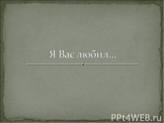 Я Вас любил…