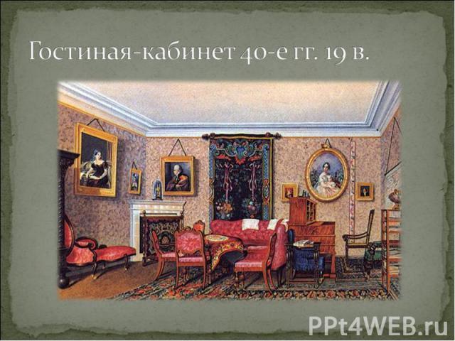 Гостиная-кабинет 40-е гг. 19 в.