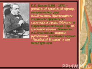 К.К. Данзас (1801 – 1870) – российский армейский офицер, генерал-майор; друг А.С
