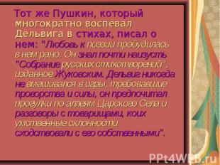"""Тот же Пушкин, который многократно воспевал Дельвига в стихах, писал о нем: """"Люб"""