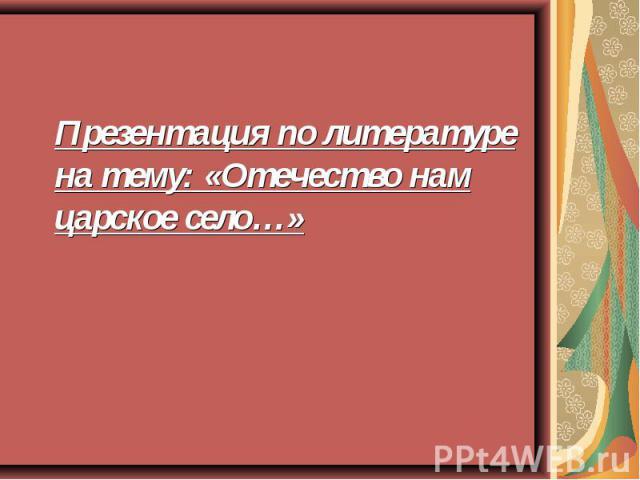 Презентация по литературе на тему: «Отечество нам царское село…»