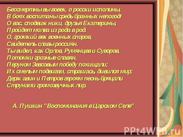 Бессмертны вы вовек, о росски исполины, В боях воспитаны средь бранных непогод! О вас, сподвижники, друзья Екатерины, Пройдет молва из рода в род. О, громкий век военных споров, Свидетель славы россиян. Ты видел, как Орлов, Румянцев и Суворов, Потом…