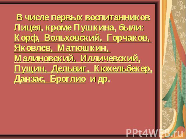 В числе первых воспитанников Лицея, кроме Пушкина, были: Корф, Вольховский, Горчаков, Яковлев, Матюшкин, Малиновский, Илличевский, Пущин, Дельвиг, Кюхельбекер, Данзас, Броглио и др.