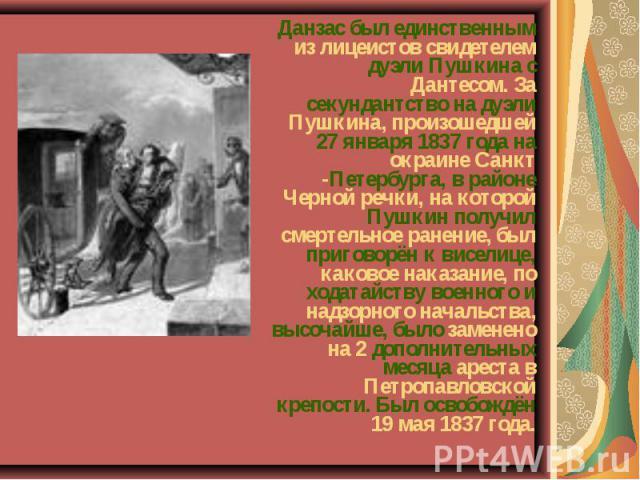 Данзас был единственным из лицеистов свидетелем дуэли Пушкина с Дантесом. За секундантство на дуэли Пушкина, произошедшей 27 января 1837 года на окраине Санкт -Петербурга, в районе Черной речки, на которой Пушкин получил смертельное ранение, был при…
