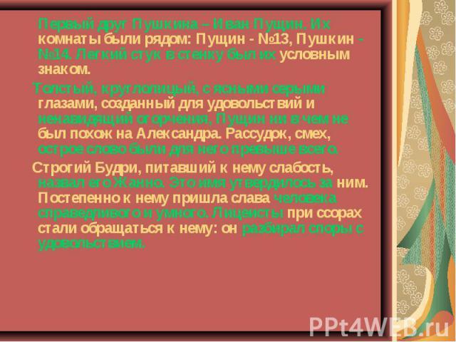 Первый друг Пушкина – Иван Пущин. Их комнаты были рядом: Пущин - №13, Пушкин - №14. Легкий стук в стенку был их условным знаком. Толстый, круглолицый, с ясными серыми глазами, созданный для удовольствий и ненавидящий огорчения, Пущин ни в чем не был…