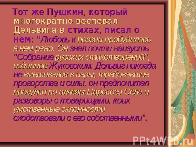 Тот же Пушкин, который многократно воспевал Дельвига в стихах, писал о нем: