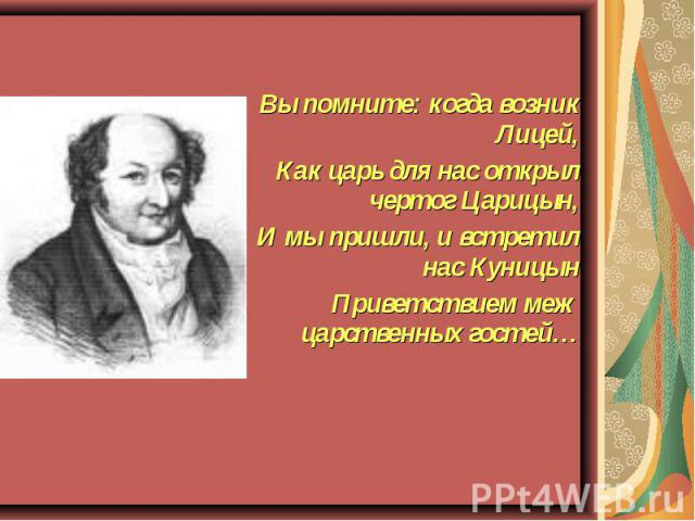 Вы помните: когда возник Лицей, Как царь для нас открыл чертог Царицын, И мы пришли, и встретил нас Куницын Приветствием меж царственных гостей…