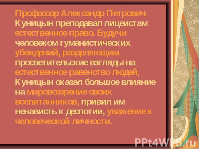 Профессор Александр Петрович Куницын преподавал лицеистам естественное право. Будучи человеком гуманистических убеждений, разделяющим просветительские взгляды на естественное равенство людей, Куницын оказал большое влияние на мировоззрение своих вос…