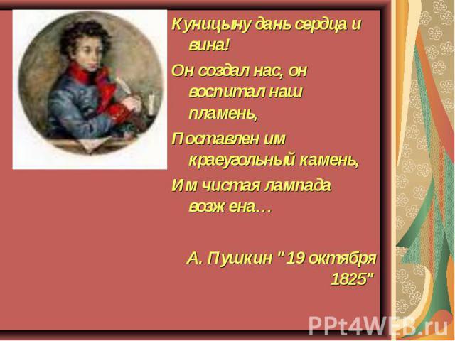 Куницыну дань сердца и вина! Он создал нас, он воспитал наш пламень, Поставлен им краеугольный камень, Им чистая лампада возжена… А. Пушкин