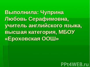 Выполнила: Чуприна Любовь Серафимовна, учитель английского языка, высшая категор