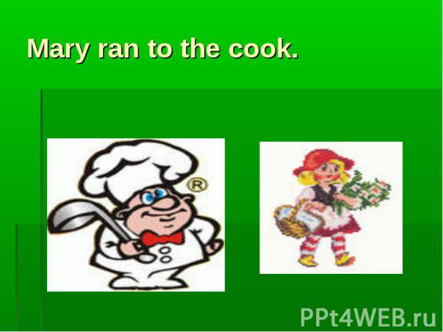 Mary ran to the cook.