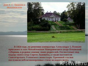 Дом А. С. Пушкина в Михайловском В 1824 году, по решению императора Александра I