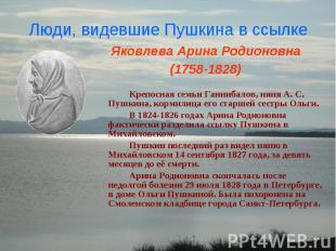 Люди, видевшие Пушкина в ссылкеЯковлева Арина Родионовна (1758-1828) Крепосная с