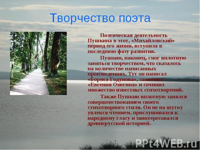 Творчество поэта Поэтическая деятельность Пушкина в этот, «Михайловский» период его жизни, вступила в последнюю фазу развития. Пушкин, наконец, смог вплотную заняться творчеством, что сказалось на количестве написанных произведениях. Тут он написал …