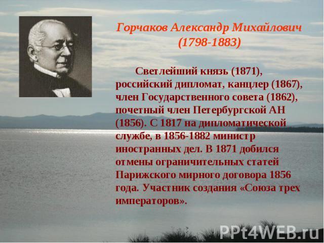 Горчаков Александр Михайлович (1798-1883) Светлейший князь (1871), российский дипломат, канцлер (1867), член Государственного совета (1862), почетный член Петербургской АН (1856). С 1817 на дипломатической службе, в 1856-1882 министр иностранных дел…