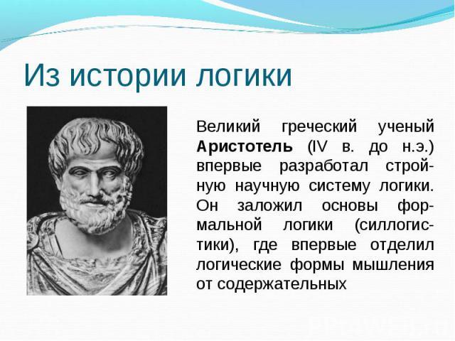 Из истории логикиВеликий греческий ученый Аристотель (IV в. до н.э.) впервые разработал строй-ную научную систему логики. Он заложил основы фор-мальной логики (силлогис-тики), где впервые отделил логические формы мышления от содержательных