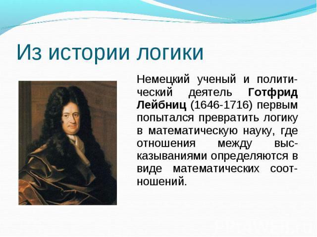 Из истории логикиНемецкий ученый и полити-ческий деятель Готфрид Лейбниц (1646-1716) первым попытался превратить логику в математическую науку, где отношения между выс-казываниями определяются в виде математических соот-ношений.