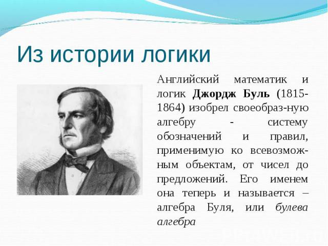 Из истории логикиАнглийский математик и логик Джордж Буль (1815-1864) изобрел своеобраз-ную алгебру - систему обозначений и правил, применимую ко всевозмож-ным объектам, от чисел до предложений. Его именем она теперь и называется – алгебра Буля, или…