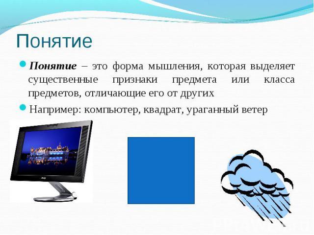 Понятие Понятие – это форма мышления, которая выделяет существенные признаки предмета или класса предметов, отличающие его от других Например: компьютер, квадрат, ураганный ветер