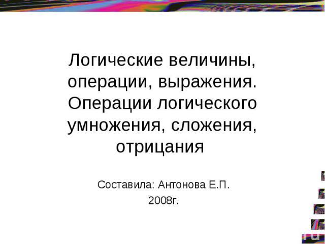 Логические величины, операции, выражения. Операции логического умножения, сложения, отрицания Составила: Антонова Е.П. 2008г.