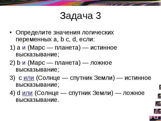 Задача 3Определите значения логических переменных а, b с, d, если: 1) а и (Марс — планета) — истинное высказывание; 2) b и (Марс — планета) — ложное высказывание; 3) с или (Солнце — спутник Земли) — истинное высказывание; 4) d или (Солнце — спутник …